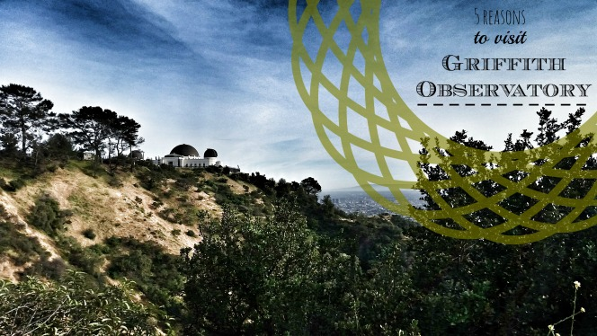 5 Reasons to Visit Griffith Observatory | Los Angeles